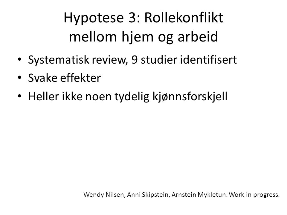 Hypotese 3: Rollekonflikt mellom hjem og arbeid Systematisk review, 9 studier identifisert Svake effekter Heller ikke noen tydelig kjønnsforskjell Wendy Nilsen, Anni Skipstein, Arnstein Mykletun.