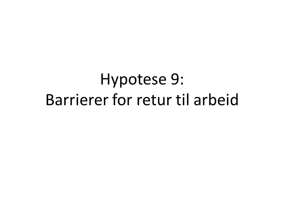 Hypotese 9: Barrierer for retur til arbeid