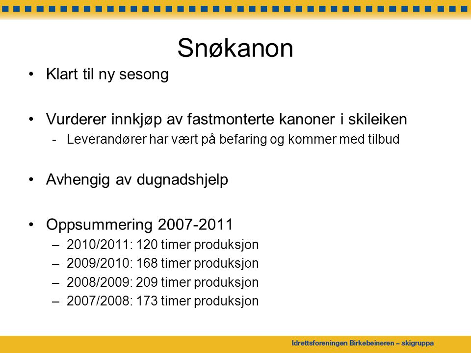 Snøkanon Klart til ny sesong Vurderer innkjøp av fastmonterte kanoner i skileiken -Leverandører har vært på befaring og kommer med tilbud Avhengig av dugnadshjelp Oppsummering 2007-2011 –2010/2011: 120 timer produksjon –2009/2010: 168 timer produksjon –2008/2009: 209 timer produksjon –2007/2008: 173 timer produksjon