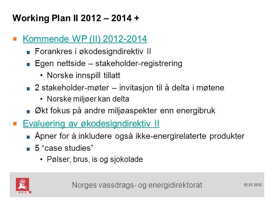 Norges vassdrags- og energidirektorat 10.01.2015 Working Plan II 2012 – 2014 + ■ Kommende WP (II) 2012-2014 Kommende WP (II) 2012-2014 ■ Forankres i økodesigndirektiv II ■ Egen nettside – stakeholder-registrering Norske innspill tillatt ■ 2 stakeholder-møter – invitasjon til å delta i møtene Norske miljøer kan delta ■ Økt fokus på andre miljøaspekter enn energibruk ■ Evaluering av økodesigndirektiv II Evaluering av økodesigndirektiv II ■ Åpner for å inkludere også ikke-energirelaterte produkter ■ 5 case studies Pølser, brus, is og sjokolade