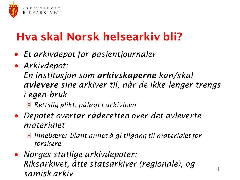 4 Hva skal Norsk helsearkiv bli?  Et arkivdepot for pasientjournaler  Arkivdepot: En institusjon som arkivskaperne kan/skal avlevere sine arkiver ti