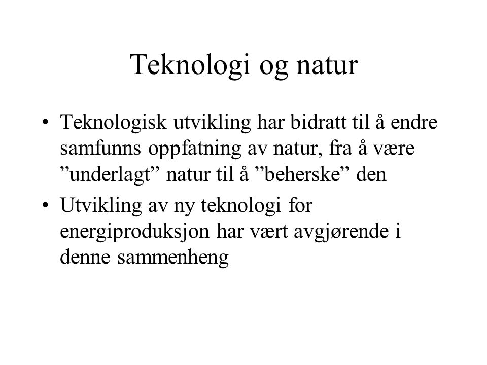 Teknologi og natur Teknologisk utvikling har bidratt til å endre samfunns oppfatning av natur, fra å være underlagt natur til å beherske den Utvikling av ny teknologi for energiproduksjon har vært avgjørende i denne sammenheng