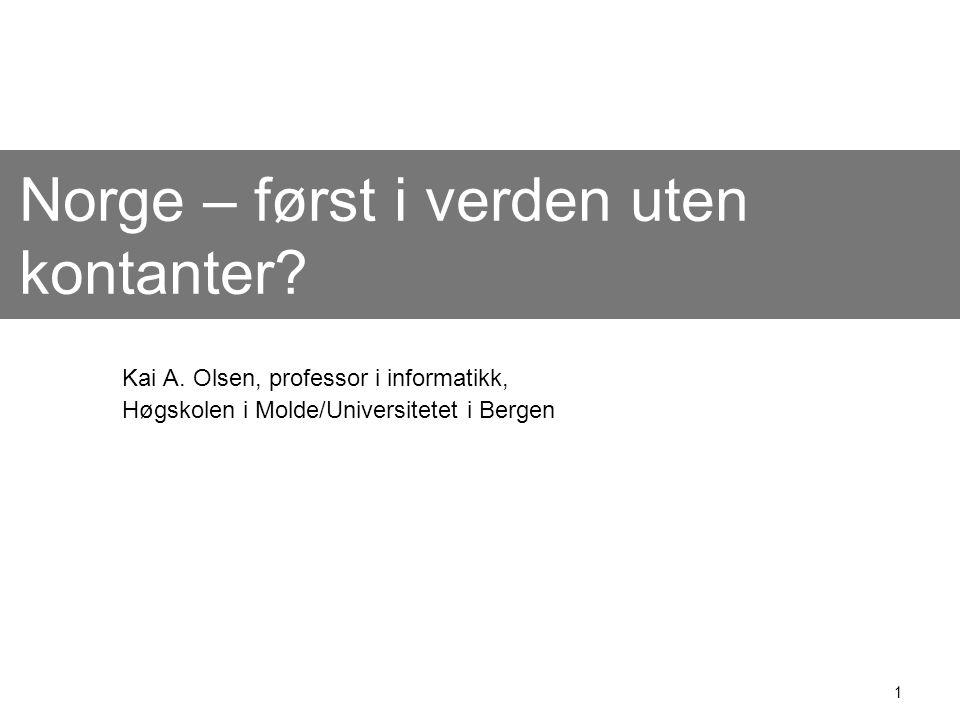 1 Norge – først i verden uten kontanter? Kai A. Olsen, professor i informatikk, Høgskolen i Molde/Universitetet i Bergen