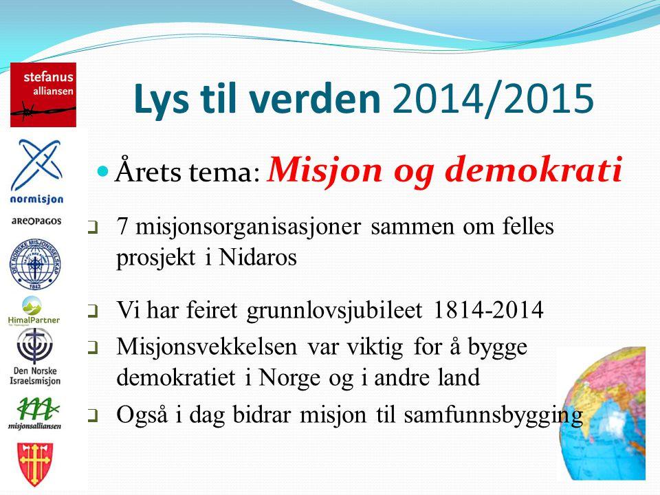 Lys til verden 2014/2015 Årets tema: Misjon og demokrati  7 misjonsorganisasjoner sammen om felles prosjekt i Nidaros  Vi har feiret grunnlovsjubileet 1814-2014  Misjonsvekkelsen var viktig for å bygge demokratiet i Norge og i andre land  Også i dag bidrar misjon til samfunnsbygging