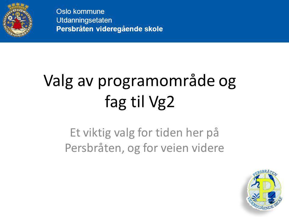 Oslo kommune Utdanningsetaten Persbråten videregående skole Valg av programområde og fag til Vg2 Et viktig valg for tiden her på Persbråten, og for veien videre