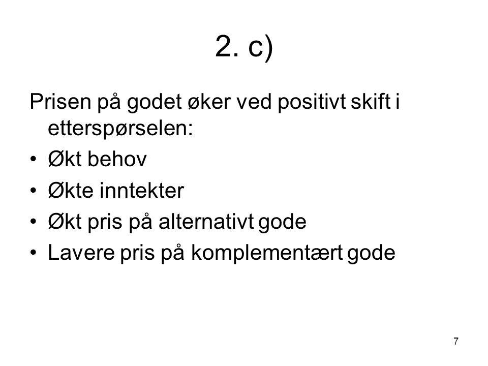 7 2. c) Prisen på godet øker ved positivt skift i etterspørselen: Økt behov Økte inntekter Økt pris på alternativt gode Lavere pris på komplementært g