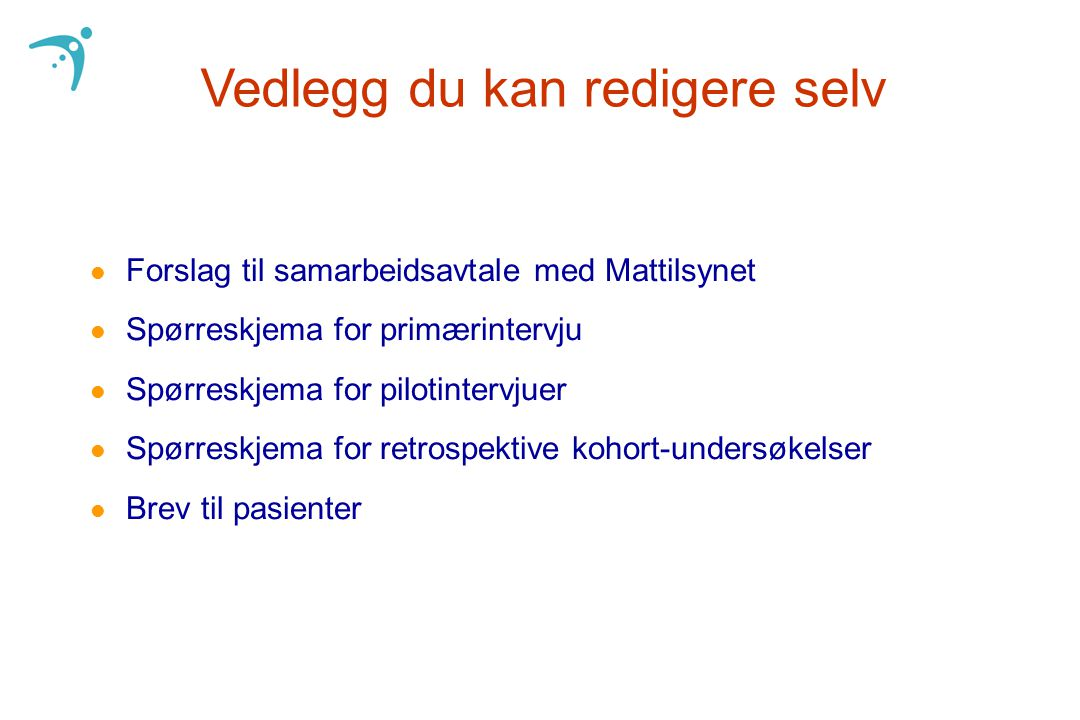 Vedlegg du kan redigere selv l Forslag til samarbeidsavtale med Mattilsynet l Spørreskjema for primærintervju l Spørreskjema for pilotintervjuer l Spørreskjema for retrospektive kohort-undersøkelser l Brev til pasienter