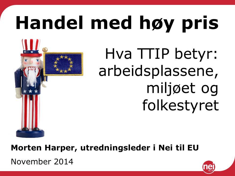 Handel med høy pris Hva TTIP betyr: arbeidsplassene, miljøet og folkestyret Morten Harper, utredningsleder i Nei til EU November 2014