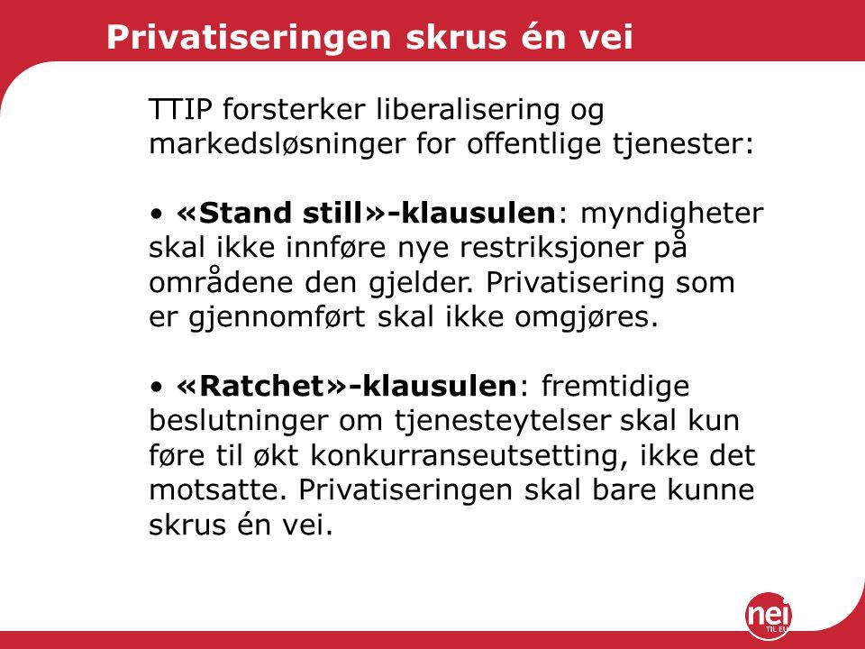 Privatiseringen skrus én vei TTIP forsterker liberalisering og markedsløsninger for offentlige tjenester: «Stand still»-klausulen: myndigheter skal ikke innføre nye restriksjoner på områdene den gjelder.