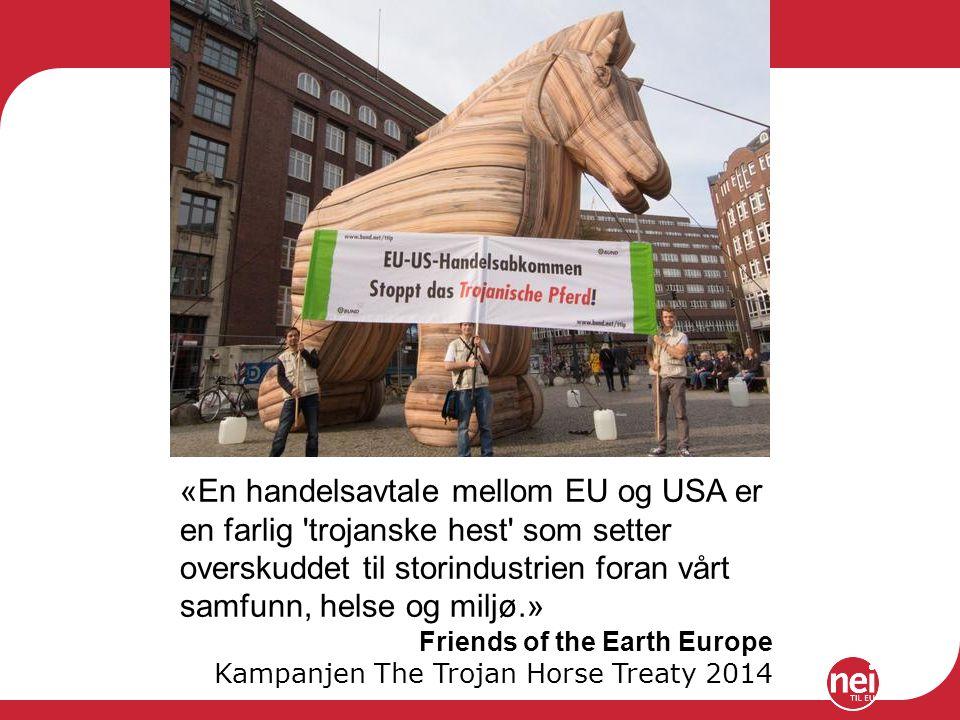 «En handelsavtale mellom EU og USA er en farlig trojanske hest som setter overskuddet til storindustrien foran vårt samfunn, helse og miljø.» Friends of the Earth Europe Kampanjen The Trojan Horse Treaty 2014