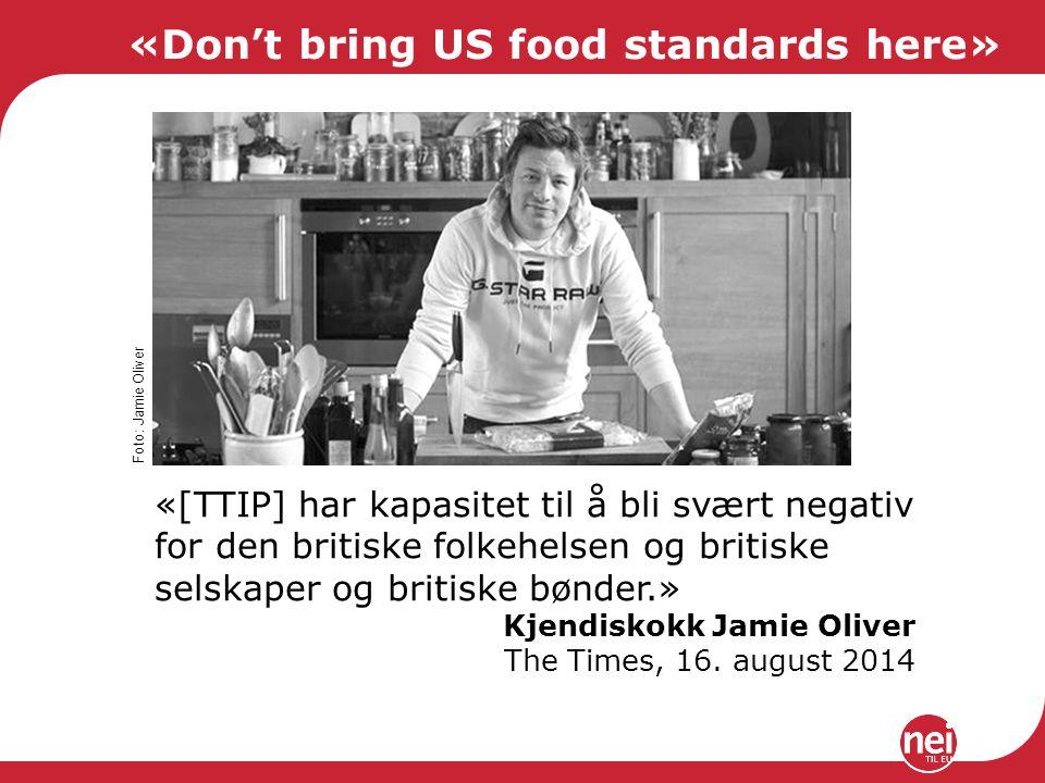 «Don't bring US food standards here» «[TTIP] har kapasitet til å bli svært negativ for den britiske folkehelsen og britiske selskaper og britiske bønder.» Kjendiskokk Jamie Oliver The Times, 16.
