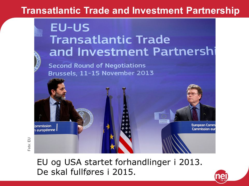 Transatlantic Trade and Investment Partnership Foto: EU EU og USA startet forhandlinger i 2013. De skal fullføres i 2015.