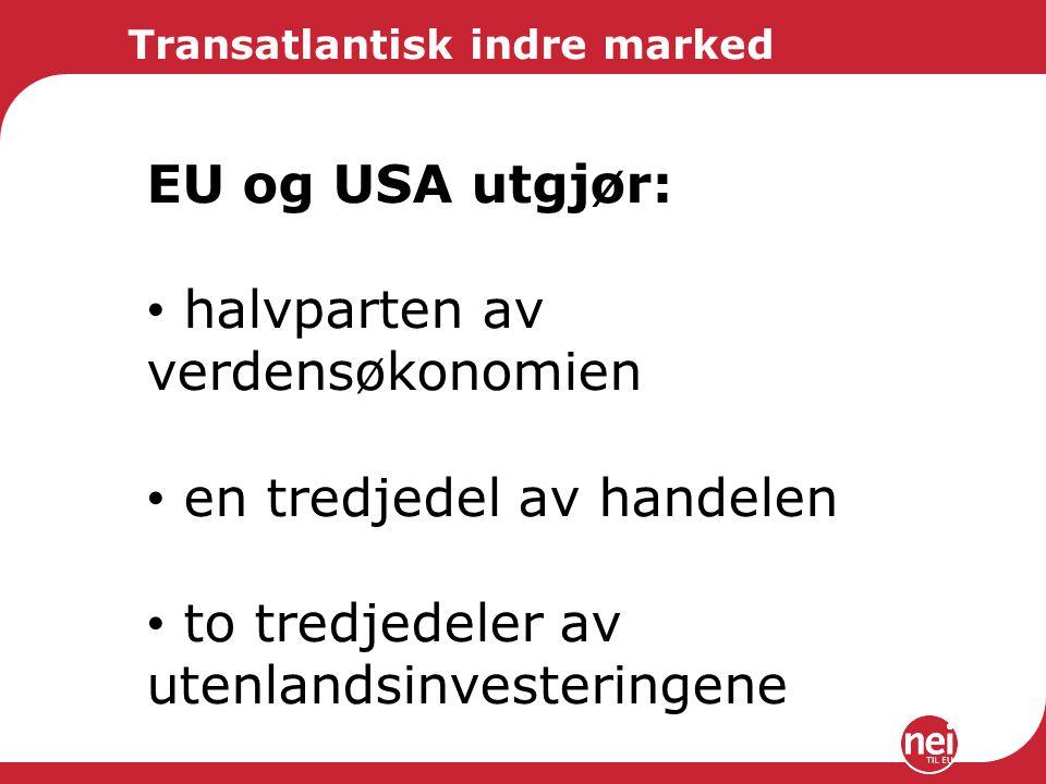 Transatlantisk indre marked EU og USA utgjør: halvparten av verdensøkonomien en tredjedel av handelen to tredjedeler av utenlandsinvesteringene