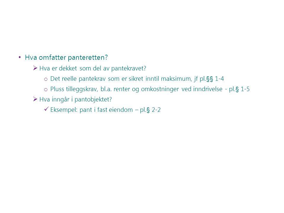 Hva omfatter panteretten?  Hva er dekket som del av pantekravet? o Det reelle pantekrav som er sikret inntil maksimum, jf pl.§§ 1-4 o Pluss tilleggsk