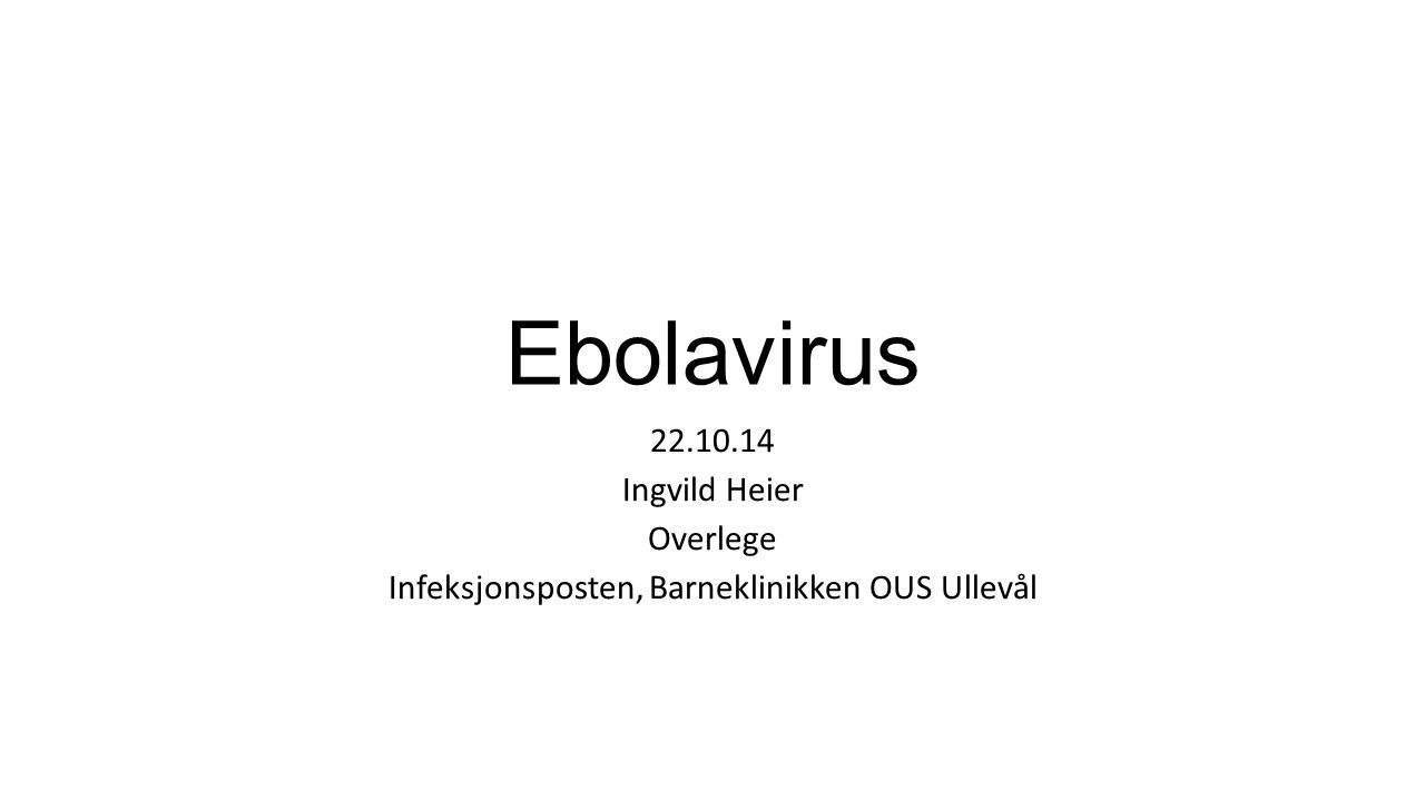 Ebolavirus 22.10.14 Ingvild Heier Overlege Infeksjonsposten, Barneklinikken OUS Ullevål