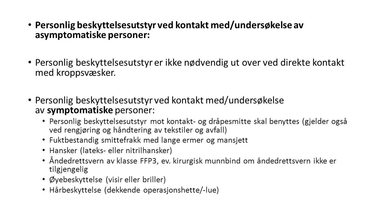 Personlig beskyttelsesutstyr ved kontakt med/undersøkelse av asymptomatiske personer: Personlig beskyttelsesutstyr er ikke nødvendig ut over ved direk
