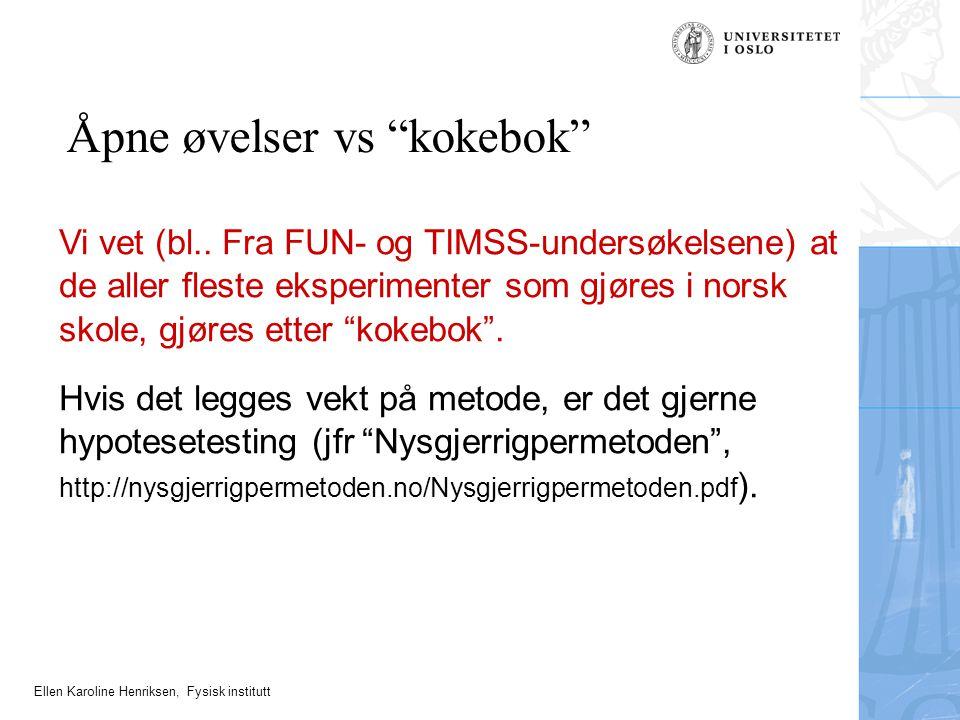 """Ellen Karoline Henriksen, Fysisk institutt Åpne øvelser vs """"kokebok"""" Vi vet (bl.. Fra FUN- og TIMSS-undersøkelsene) at de aller fleste eksperimenter s"""