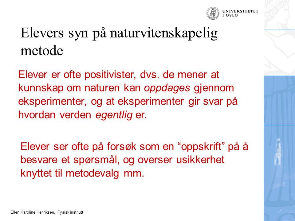 Ellen Karoline Henriksen, Fysisk institutt Elevers syn på naturvitenskapelig metode Elever er ofte positivister, dvs. de mener at kunnskap om naturen