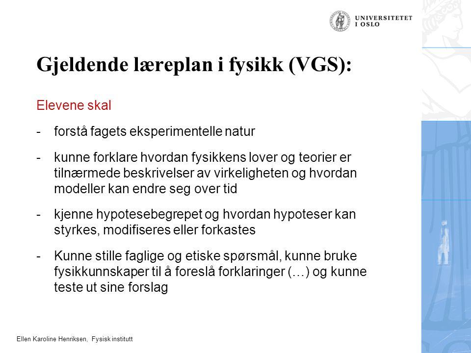 Ellen Karoline Henriksen, Fysisk institutt Gjeldende læreplan i fysikk (VGS): Elevene skal -forstå fagets eksperimentelle natur -kunne forklare hvorda