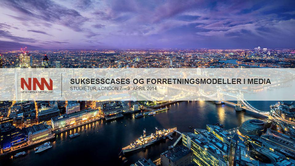 SUKSESSCASES OG FORRETNINGSMODELLER I MEDIA STUDIETUR, LONDON 7. – 9. APRIL 2014