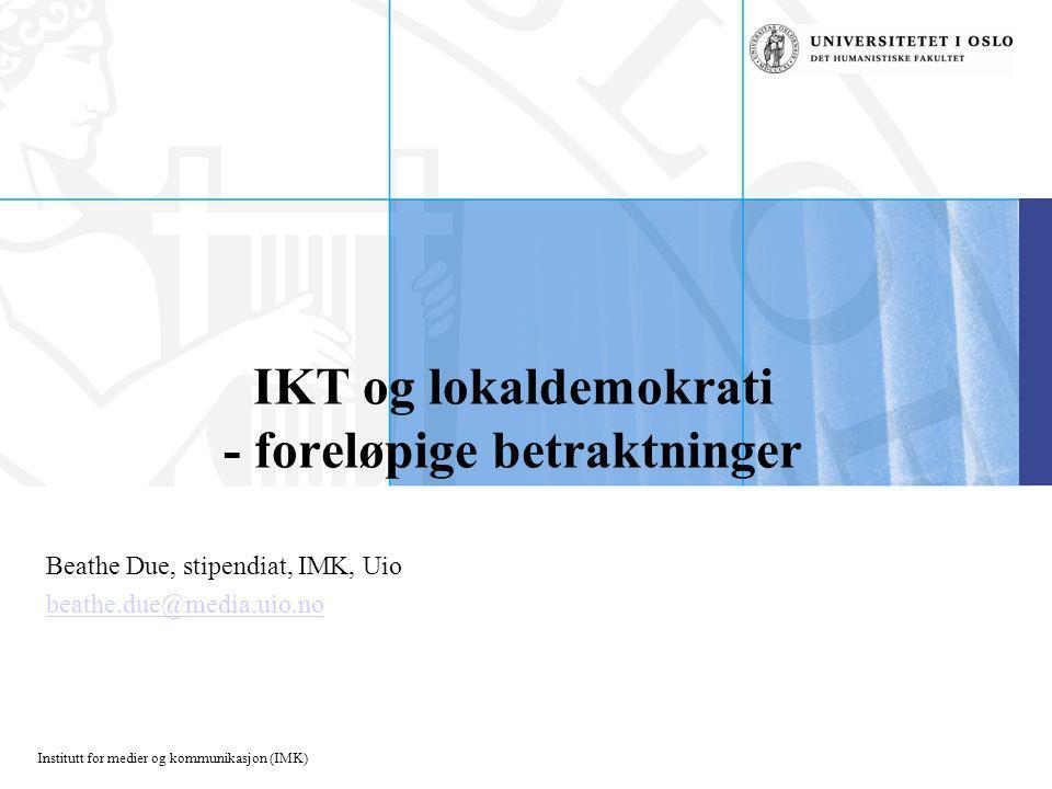 Institutt for medier og kommunikasjon (IMK) IKT og lokaldemokrati - foreløpige betraktninger Beathe Due, stipendiat, IMK, Uio beathe.due@media.uio.no