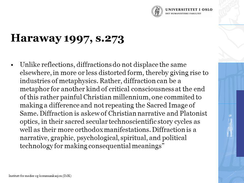 Institutt for medier og kommunikasjon (IMK) Haraway 1997, s.273 Unlike reflections, diffractions do not displace the same elsewhere, in more or less distorted form, thereby giving rise to industries of metaphysics.