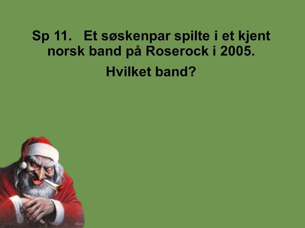 Sp 11. Et søskenpar spilte i et kjent norsk band på Roserock i 2005. Hvilket band?
