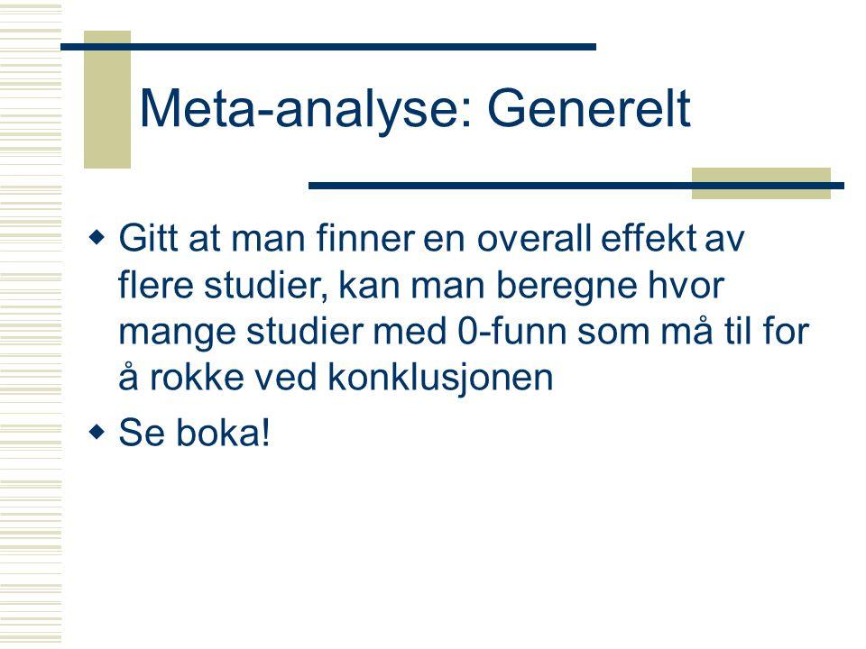 Meta-analyse: Generelt  Gitt at man finner en overall effekt av flere studier, kan man beregne hvor mange studier med 0-funn som må til for å rokke ved konklusjonen  Se boka!