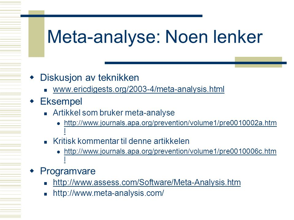 Meta-analyse: Noen lenker  Diskusjon av teknikken www.ericdigests.org/2003-4/meta-analysis.html  Eksempel Artikkel som bruker meta-analyse http://www.journals.apa.org/prevention/volume1/pre0010002a.htm l http://www.journals.apa.org/prevention/volume1/pre0010002a.htm l Kritisk kommentar til denne artikkelen http://www.journals.apa.org/prevention/volume1/pre0010006c.htm l http://www.journals.apa.org/prevention/volume1/pre0010006c.htm l  Programvare http://www.assess.com/Software/Meta-Analysis.htm http://www.meta-analysis.com/