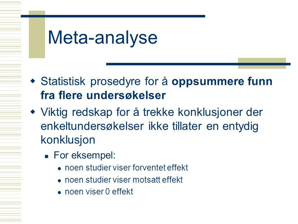 Meta-analyse  Statistisk prosedyre for å oppsummere funn fra flere undersøkelser  Viktig redskap for å trekke konklusjoner der enkeltundersøkelser ikke tillater en entydig konklusjon For eksempel: noen studier viser forventet effekt noen studier viser motsatt effekt noen viser 0 effekt