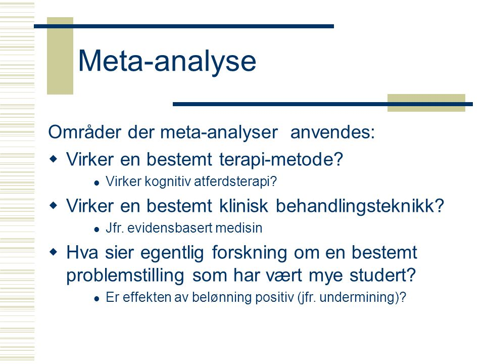 Meta-analyse: Eksempel  The scared straight programs (USA)  In these programs adolescents at high risk for becoming felons are sent to prison for a day, where they are given a tour by an inmate, in the hope that they will be scared out of committing crimes  The meta analysis of eight studies showed that the intervention actually had the reverse effect, and increased the likelihood that the juvenile would end up in jail  One explanation is that for many of these juveniles the inmate who serves as a guide in prison is the first role model they have ever had.
