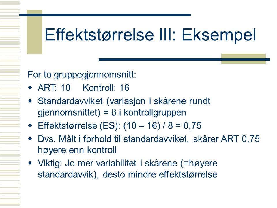 Effektstørrelse IV  Flere måter å beregne effektstørrelse på Rate differences, odds ratios, relative risks, mean differences, correlations  Flere betegelser på effektstørrelse ES, d, r  Vanlig fortolkning av d Liten = 0,20 Medium = 0,50 Stor = 0,80  Fortolkningen kan variere noe fra område til område