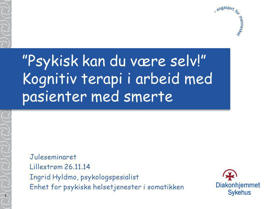 1 Psykisk kan du være selv! Kognitiv terapi i arbeid med pasienter med smerte Juleseminaret Lillestrøm 26.11.14 Ingrid Hyldmo, psykologspesialist Enhet for psykiske helsetjenester i somatikken