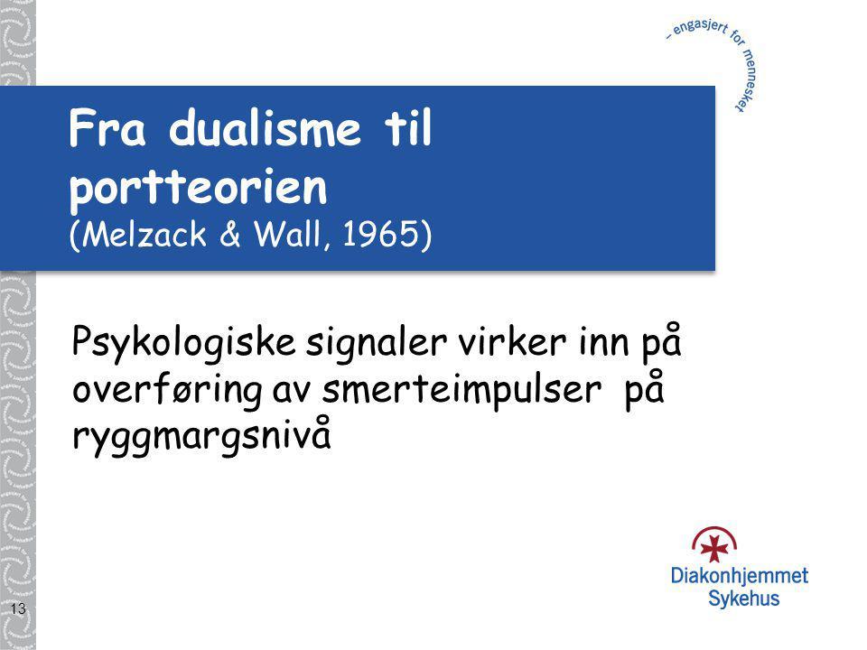 13 Fra dualisme til portteorien (Melzack & Wall, 1965) Psykologiske signaler virker inn på overføring av smerteimpulser på ryggmargsnivå