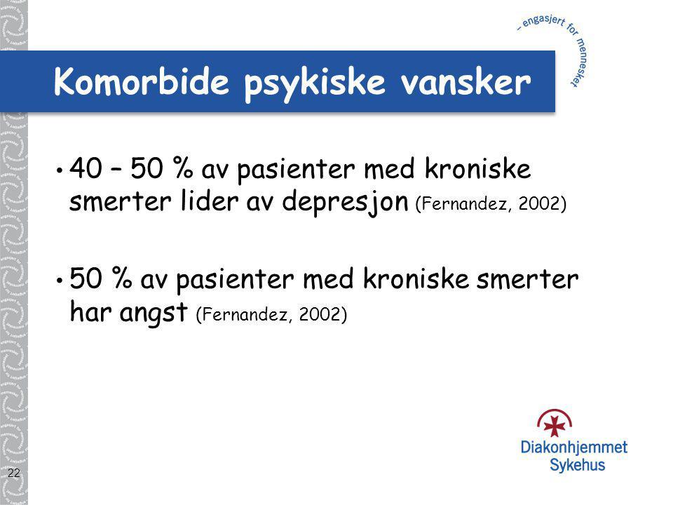 22 Komorbide psykiske vansker 40 – 50 % av pasienter med kroniske smerter lider av depresjon (Fernandez, 2002) 50 % av pasienter med kroniske smerter har angst (Fernandez, 2002)