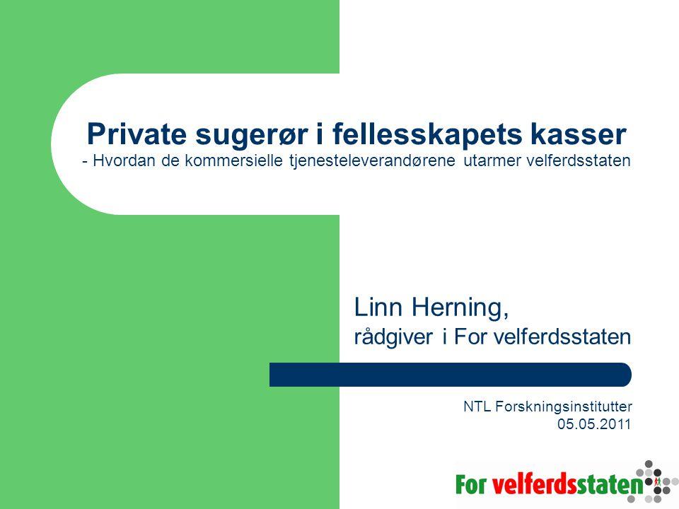 Private sugerør i fellesskapets kasser - Hvordan de kommersielle tjenesteleverandørene utarmer velferdsstaten Linn Herning, rådgiver i For velferdsstaten NTL Forskningsinstitutter 05.05.2011