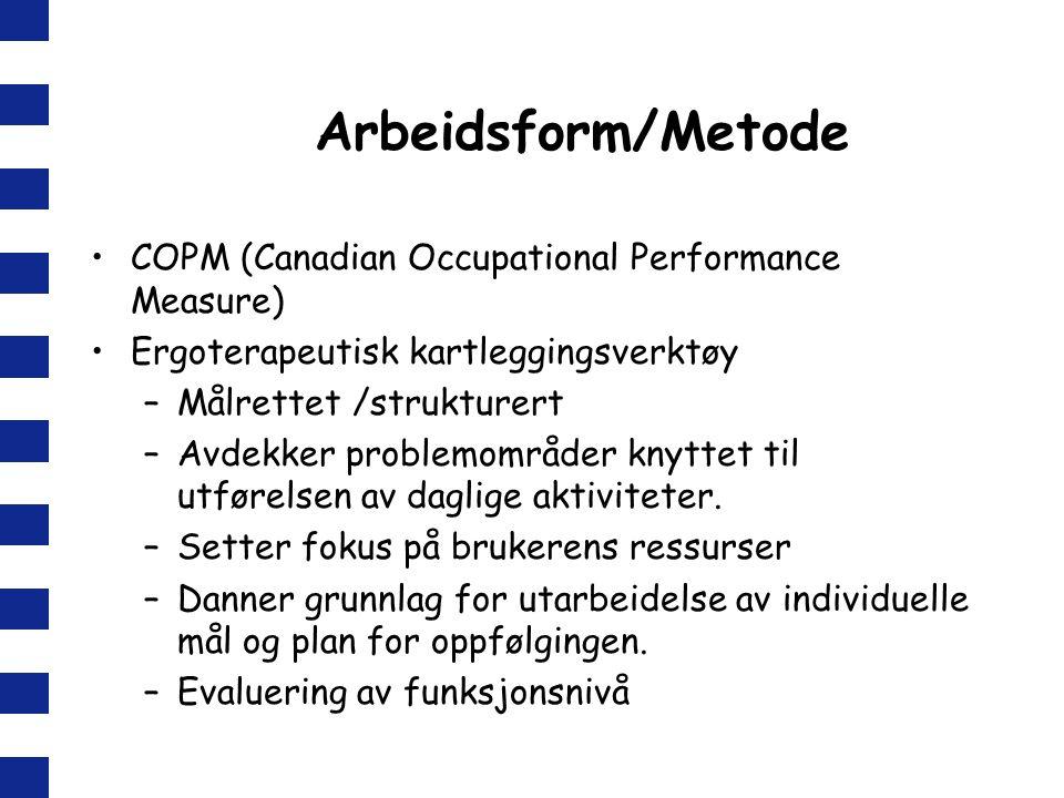 Arbeidsform/Metode COPM (Canadian Occupational Performance Measure) Ergoterapeutisk kartleggingsverktøy –Målrettet /strukturert –Avdekker problemområder knyttet til utførelsen av daglige aktiviteter.
