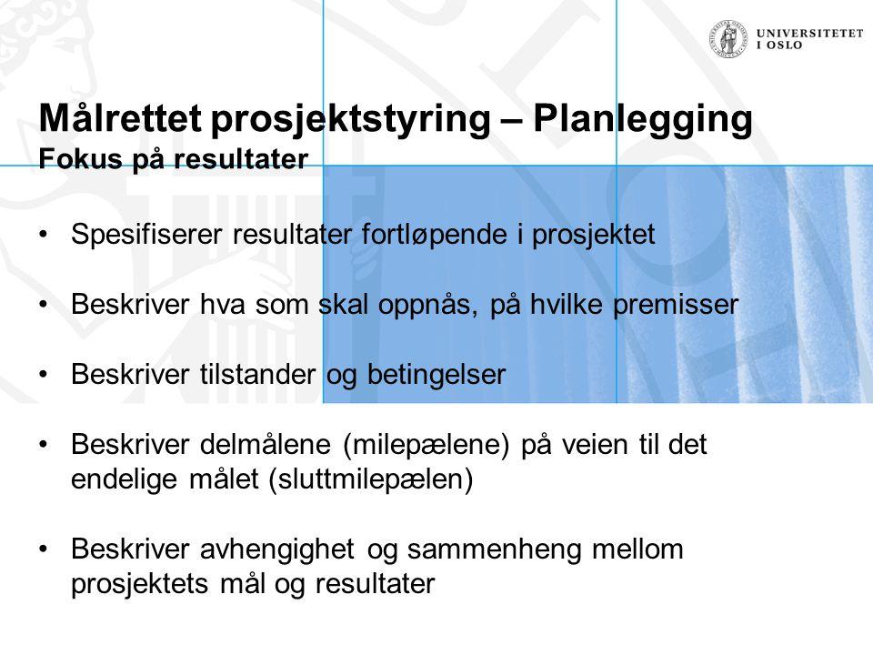 Målrettet prosjektstyring – Planlegging Fokus på resultater Spesifiserer resultater fortløpende i prosjektet Beskriver hva som skal oppnås, på hvilke