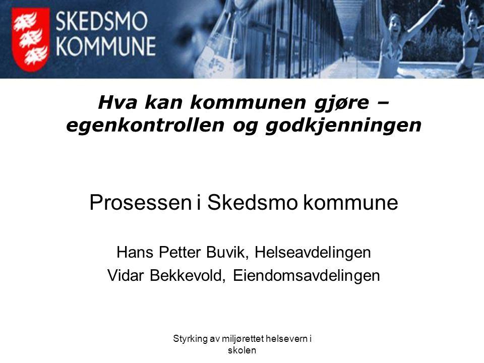 Styrking av miljørettet helsevern i skolen Hva kan kommunen gjøre – egenkontrollen og godkjenningen Prosessen i Skedsmo kommune Hans Petter Buvik, Hel