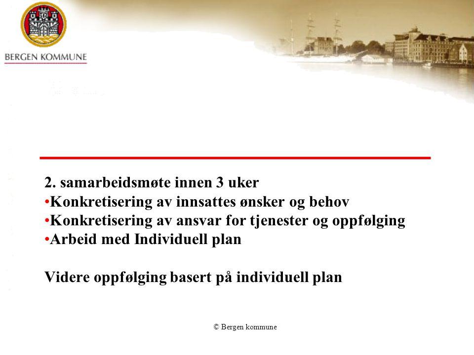 © Bergen kommune 2. samarbeidsmøte innen 3 uker Konkretisering av innsattes ønsker og behov Konkretisering av ansvar for tjenester og oppfølging Arbei