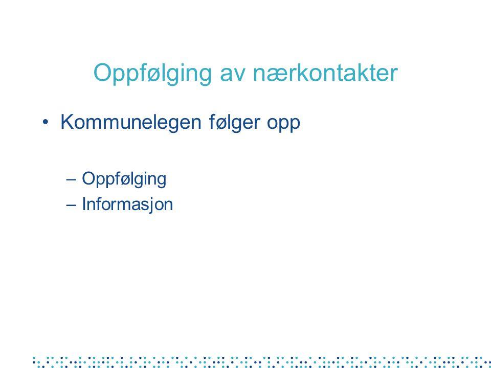 Oppfølging av nærkontakter Kommunelegen følger opp –Oppfølging –Informasjon