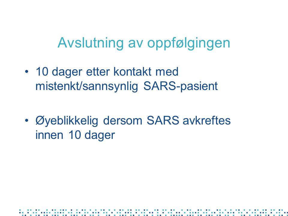 Avslutning av oppfølgingen 10 dager etter kontakt med mistenkt/sannsynlig SARS-pasient Øyeblikkelig dersom SARS avkreftes innen 10 dager