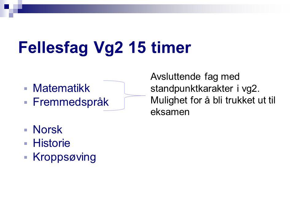 Fellesfag Vg2 15 timer  Matematikk  Fremmedspråk  Norsk  Historie  Kroppsøving Avsluttende fag med standpunktkarakter i vg2. Mulighet for å bli t