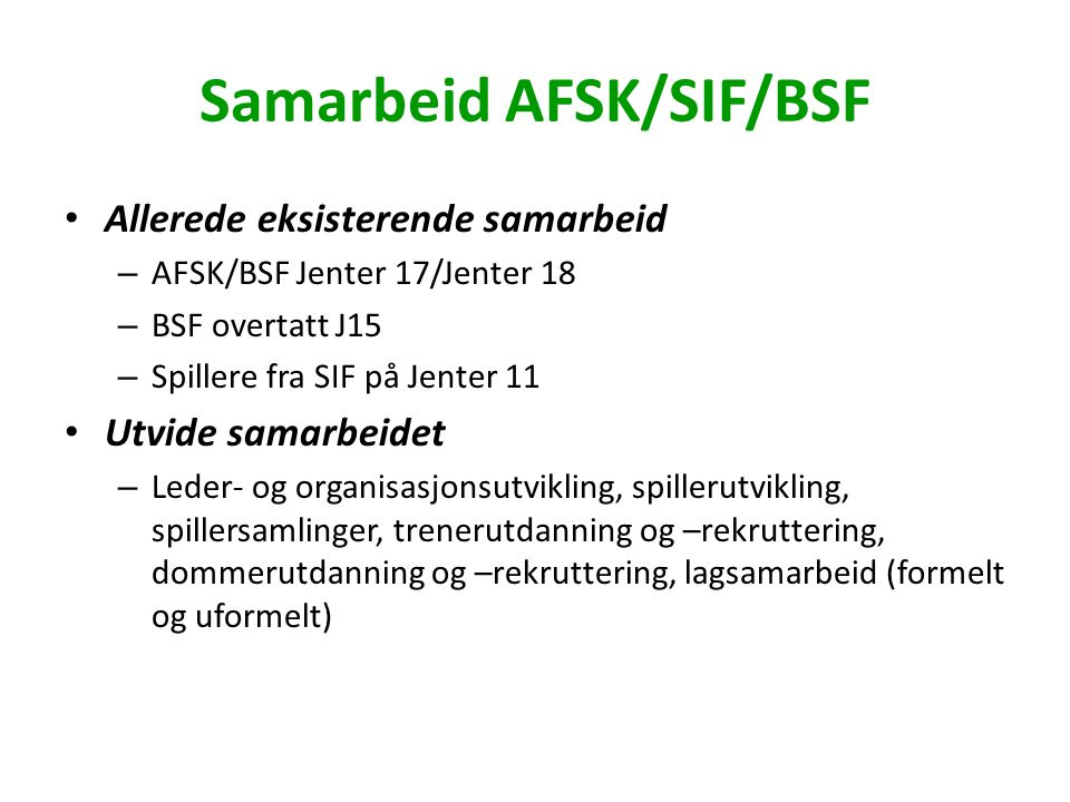 Samarbeid AFSK/SIF/BSF Allerede eksisterende samarbeid – AFSK/BSF Jenter 17/Jenter 18 – BSF overtatt J15 – Spillere fra SIF på Jenter 11 Utvide samarbeidet – Leder- og organisasjonsutvikling, spillerutvikling, spillersamlinger, trenerutdanning og –rekruttering, dommerutdanning og –rekruttering, lagsamarbeid (formelt og uformelt)
