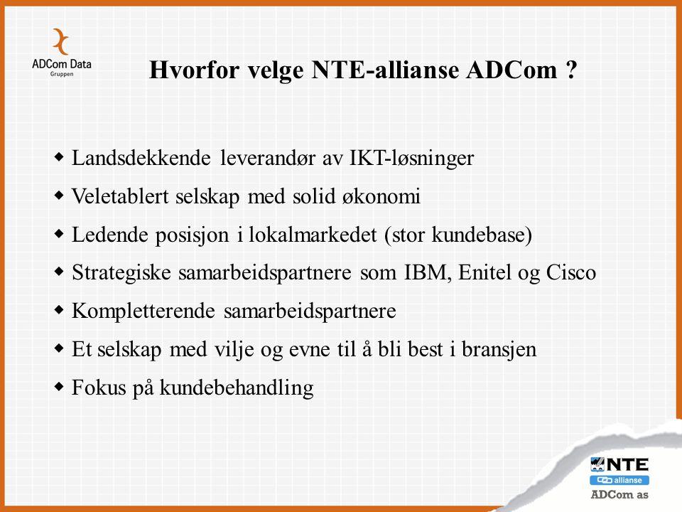 Hvorfor velge NTE-allianse ADCom ?  Landsdekkende leverandør av IKT-løsninger  Veletablert selskap med solid økonomi  Ledende posisjon i lokalmarke