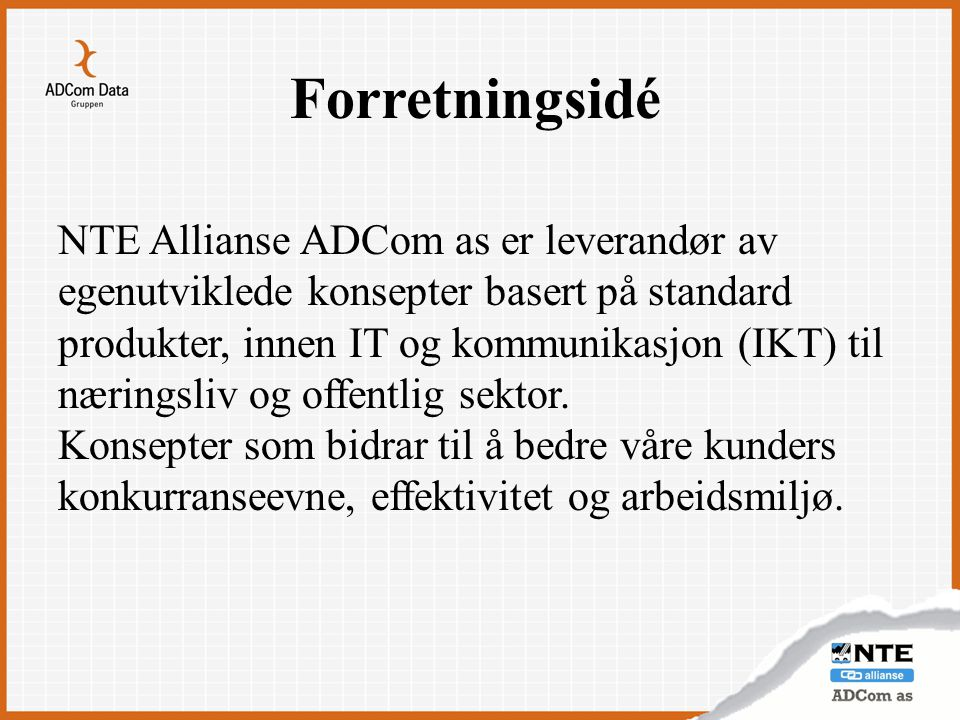 Forretningsidé NTE Allianse ADCom as er leverandør av egenutviklede konsepter basert på standard produkter, innen IT og kommunikasjon (IKT) til næring