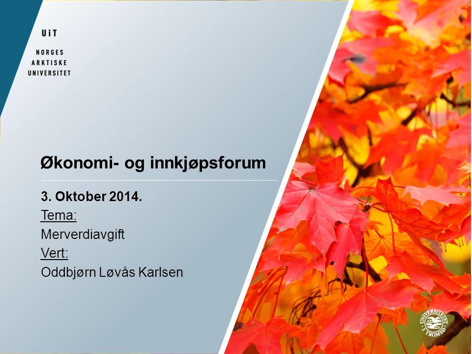 Økonomi- og innkjøpsforum 3. Oktober 2014. Tema: Merverdiavgift Vert: Oddbjørn Løvås Karlsen