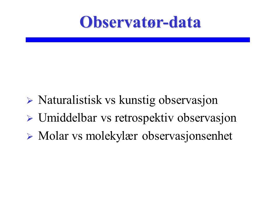  Naturalistisk vs kunstig observasjon  Umiddelbar vs retrospektiv observasjon  Molar vs molekylær observasjonsenhet Observatør-data