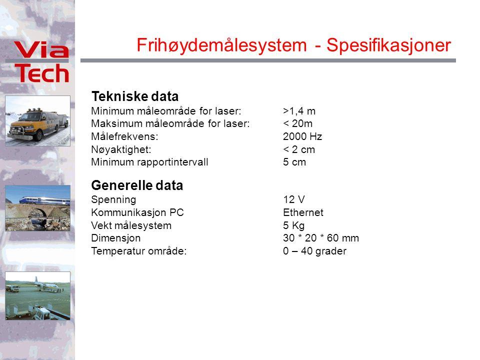 Frihøydemålesystem - Spesifikasjoner Tekniske data Minimum måleområde for laser:>1,4 m Maksimum måleområde for laser:< 20m Målefrekvens:2000 Hz Nøyaktighet:< 2 cm Minimum rapportintervall5 cm Generelle data Spenning12 V Kommunikasjon PCEthernet Vekt målesystem5 Kg Dimensjon30 * 20 * 60 mm Temperatur område:0 – 40 grader