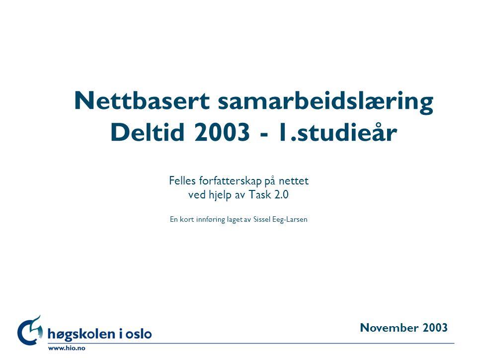 Høgskolen i Oslo Nettbasert samarbeidslæring Deltid 2003 - 1.studieår Felles forfatterskap på nettet ved hjelp av Task 2.0 En kort innføring laget av Sissel Eeg-Larsen November 2003